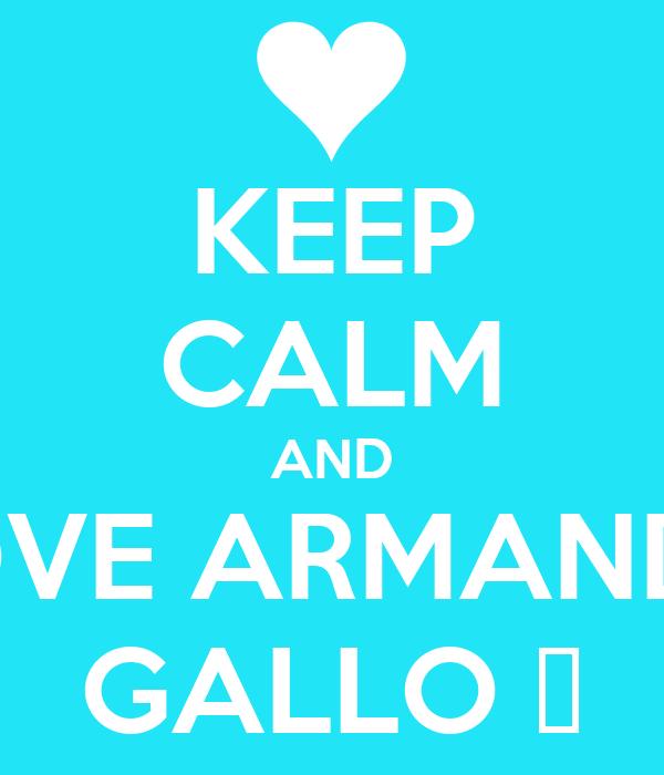 KEEP CALM AND LOVE ARMANDO GALLO ❤