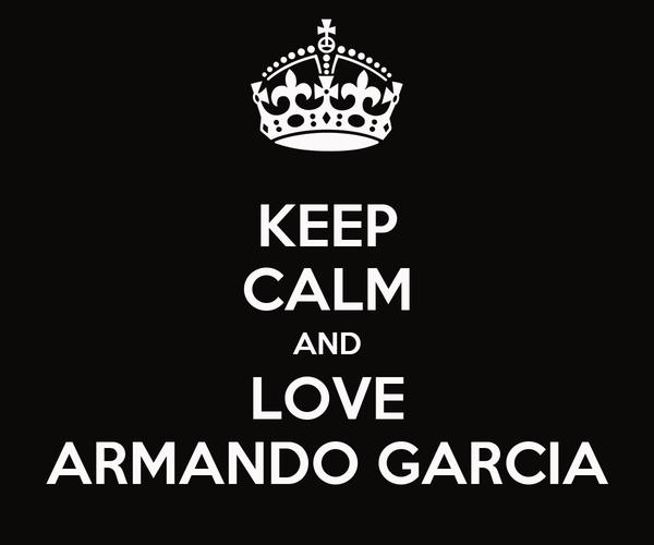 KEEP CALM AND LOVE ARMANDO GARCIA