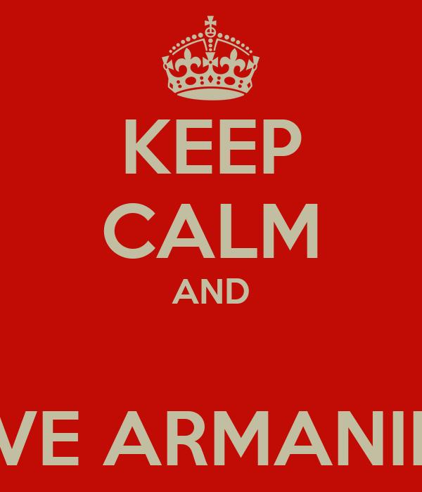 KEEP CALM AND  LOVE ARMANIE!!!!!
