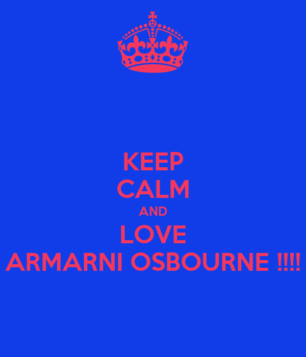KEEP CALM AND LOVE ARMARNI OSBOURNE !!!!