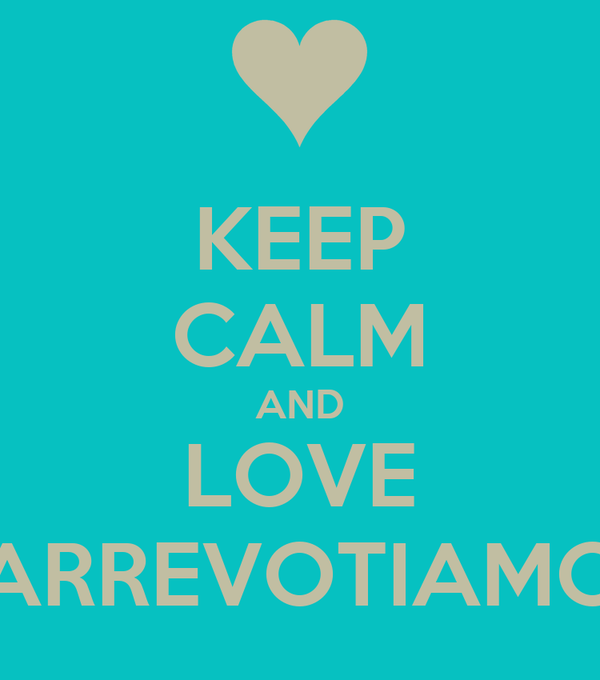 KEEP CALM AND LOVE ARREVOTIAMO