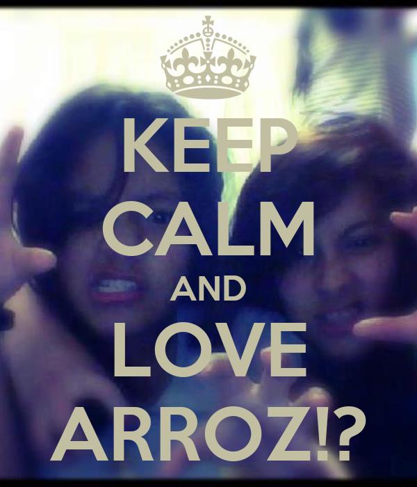 KEEP CALM AND LOVE ARROZ!?