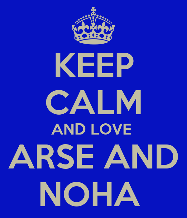 KEEP CALM AND LOVE  ARSE AND NOHA