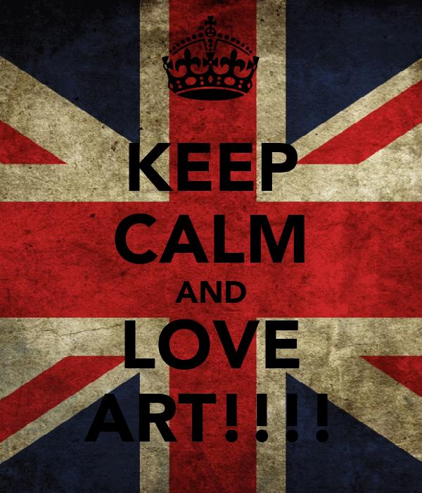 KEEP CALM AND LOVE ART!!!!