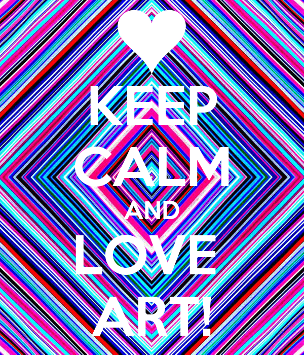 KEEP CALM AND LOVE  ART!
