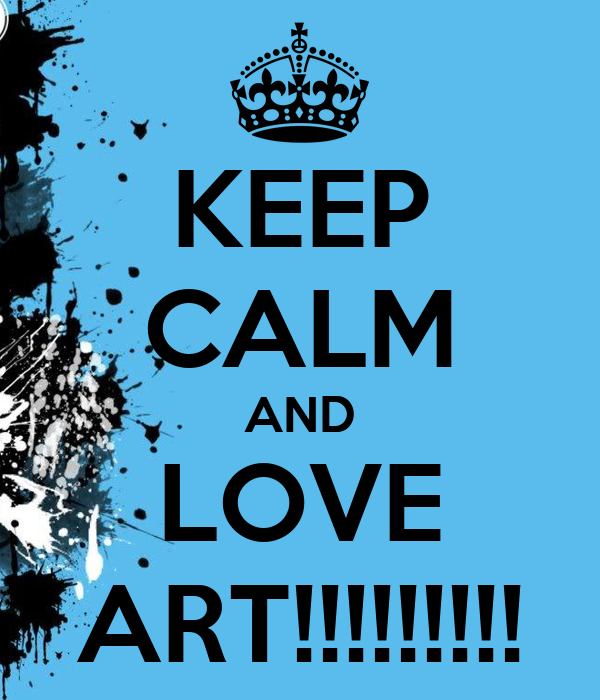 KEEP CALM AND LOVE ART!!!!!!!!!