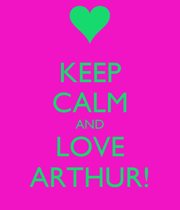 KEEP CALM AND LOVE ARTHUR!