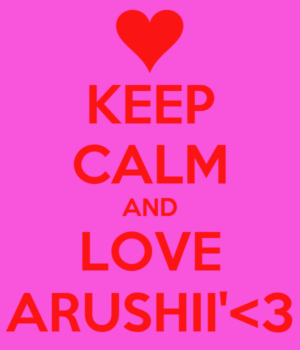 KEEP CALM AND LOVE ARUSHII'<3