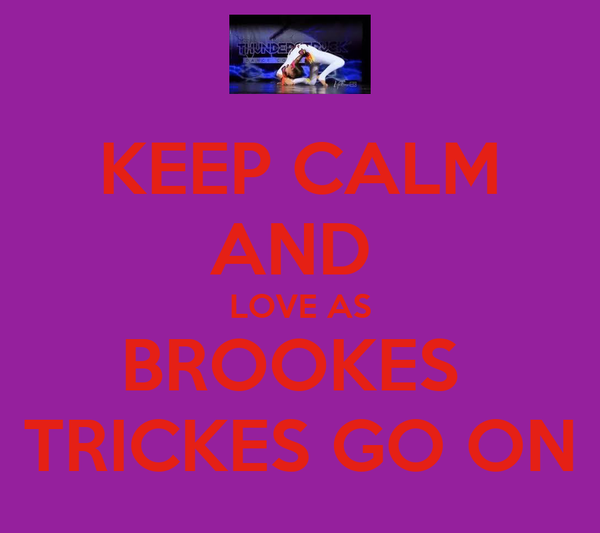KEEP CALM AND  LOVE AS BROOKES  TRICKES GO ON