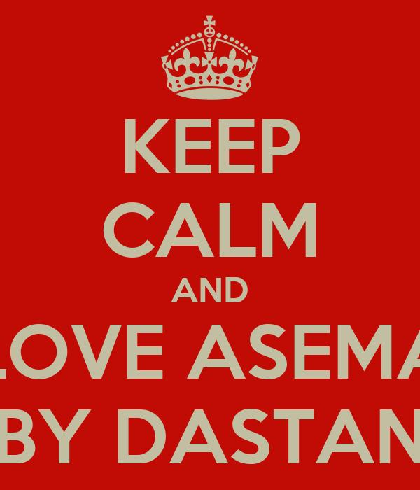 KEEP CALM AND LOVE ASEMA BY DASTAN