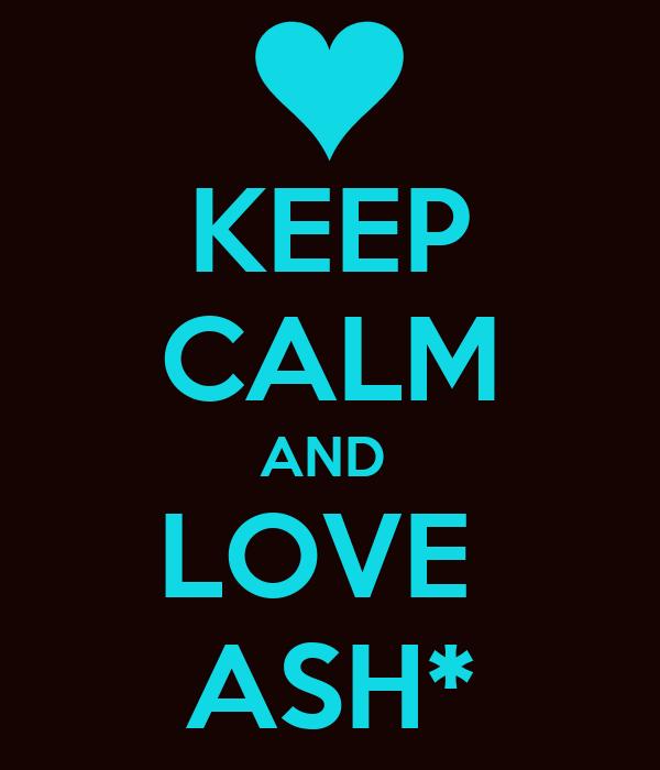 KEEP CALM AND  LOVE  ASH*