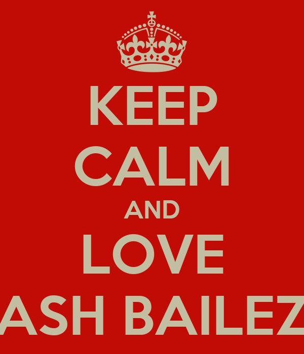 KEEP CALM AND LOVE ASH BAILEZ