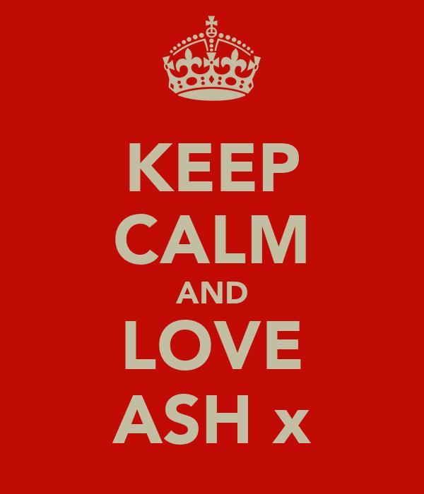 KEEP CALM AND LOVE ASH x
