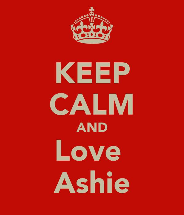 KEEP CALM AND Love  Ashie