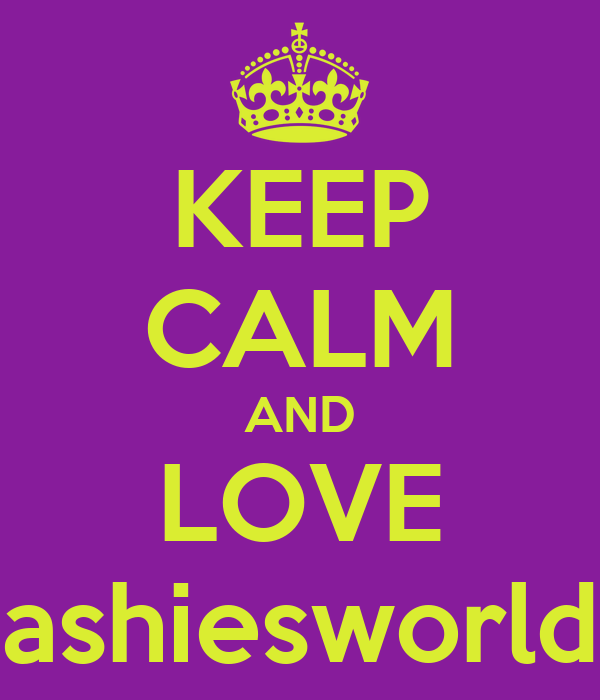 KEEP CALM AND LOVE ashiesworld
