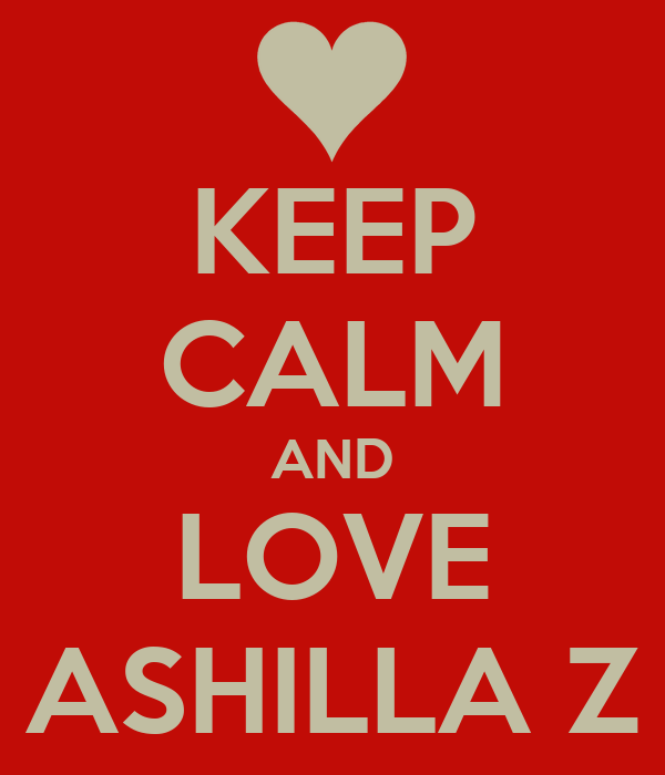 KEEP CALM AND LOVE ASHILLA Z