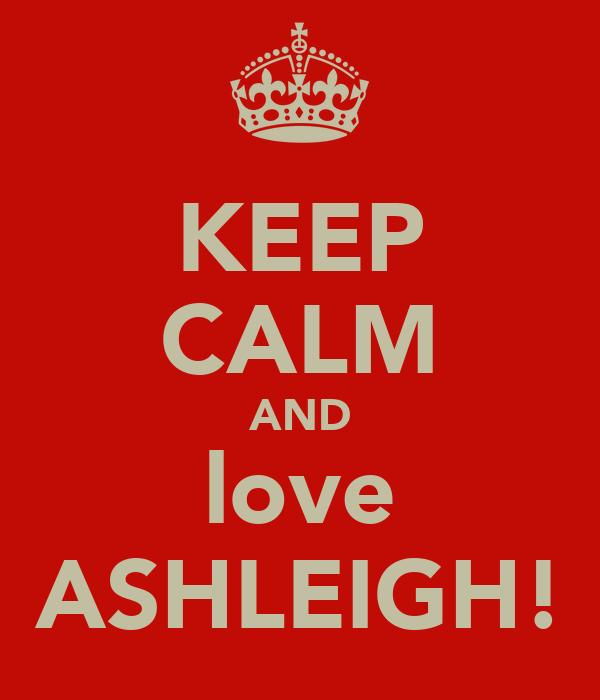 KEEP CALM AND love ASHLEIGH!