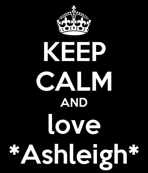 KEEP CALM AND love *Ashleigh*