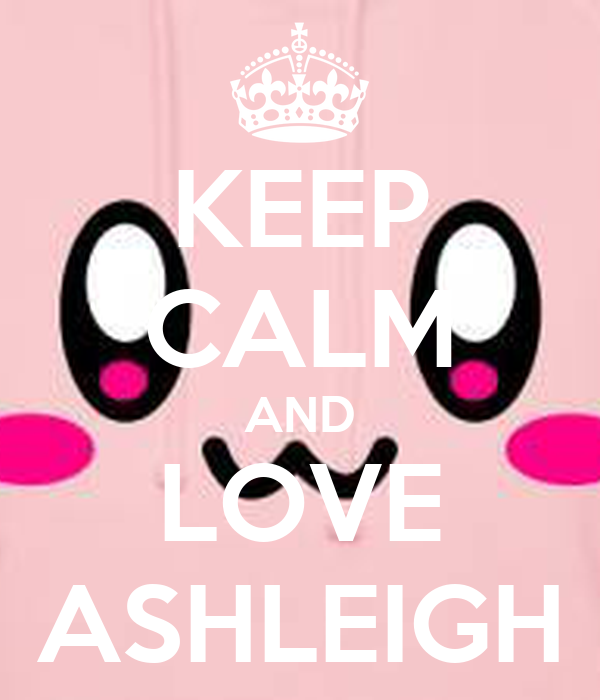 KEEP CALM AND LOVE ASHLEIGH