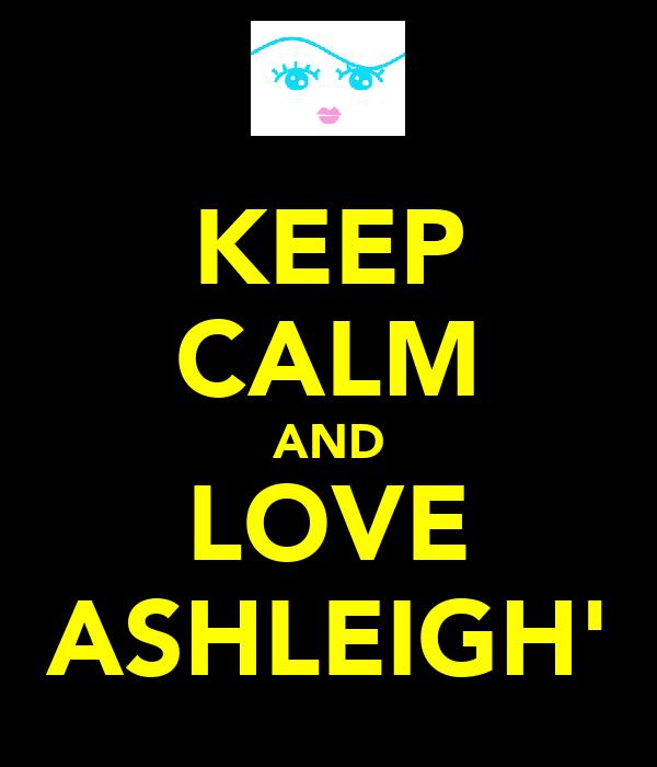 KEEP CALM AND LOVE ASHLEIGH'