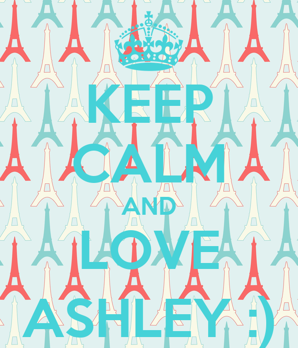 KEEP CALM AND LOVE ASHLEY :)