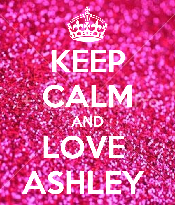 KEEP CALM AND LOVE  ASHLEY
