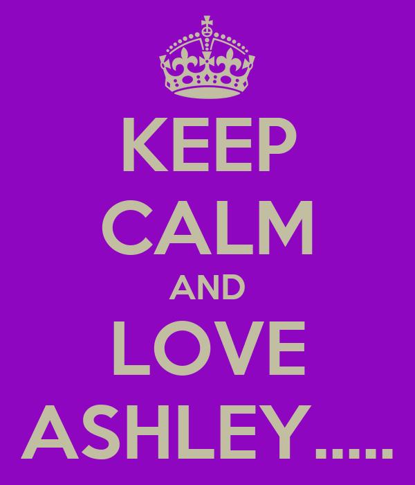 KEEP CALM AND LOVE ASHLEY.....