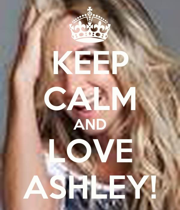 KEEP CALM AND LOVE ASHLEY!
