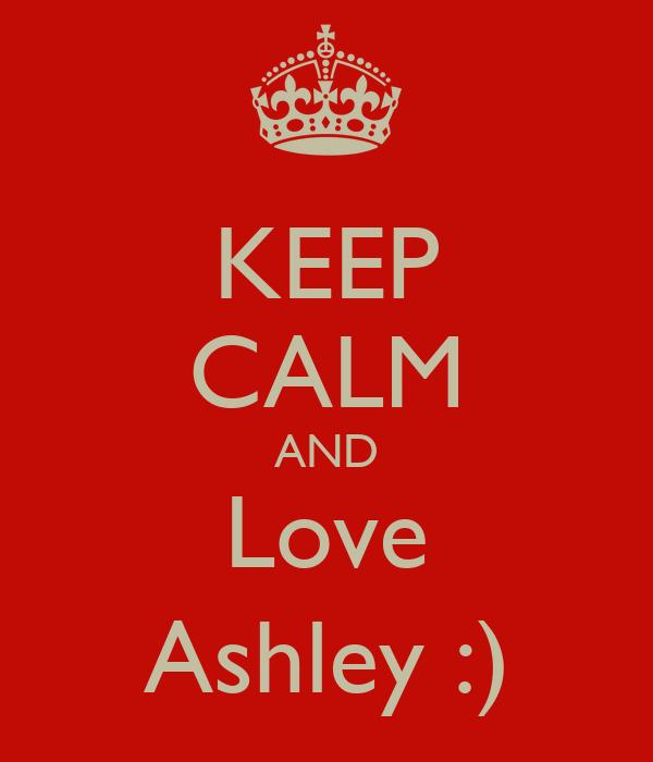 KEEP CALM AND Love Ashley :)