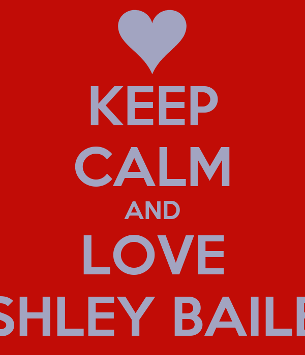 KEEP CALM AND LOVE ASHLEY BAILEY