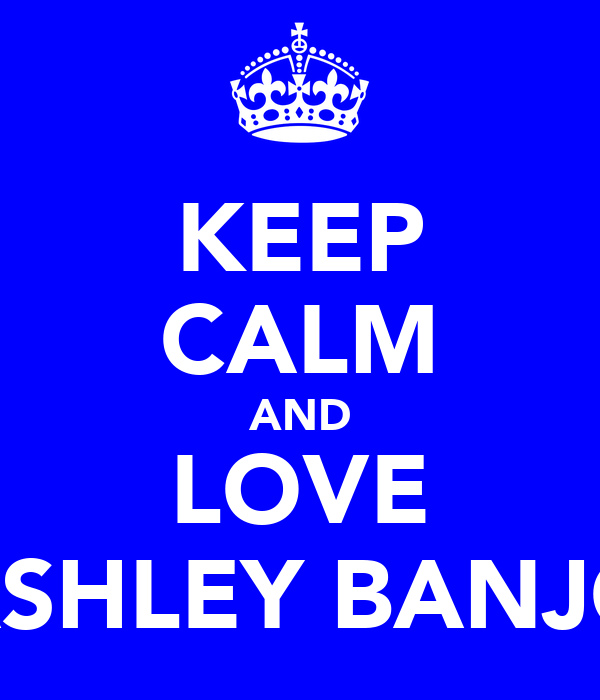 KEEP CALM AND LOVE ASHLEY BANJO