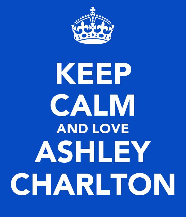 KEEP CALM AND LOVE ASHLEY CHARLTON