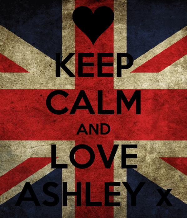 KEEP CALM AND LOVE ASHLEY x