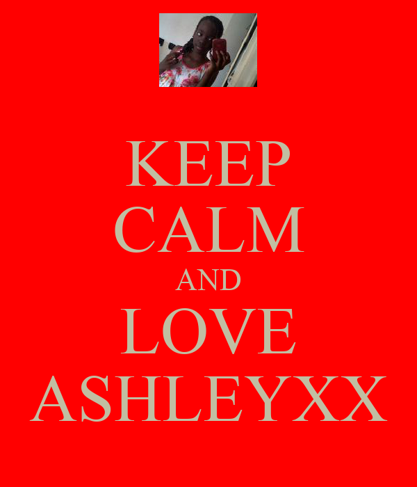 KEEP CALM AND LOVE ASHLEYXX