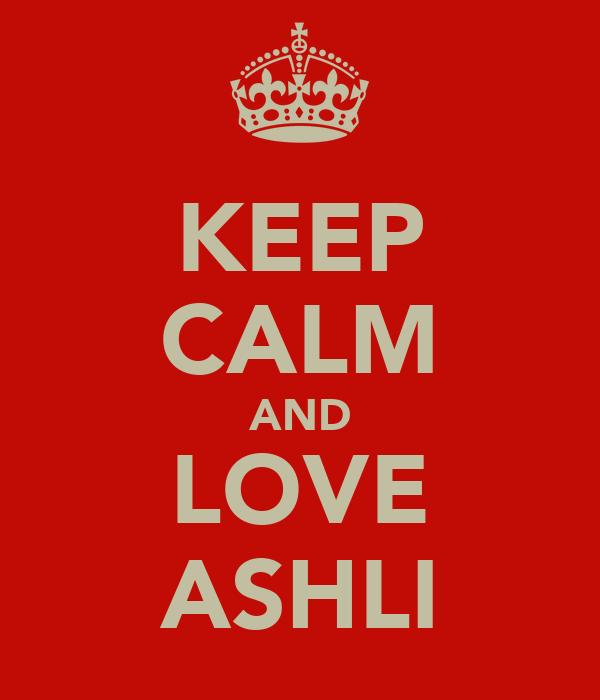 KEEP CALM AND LOVE ASHLI