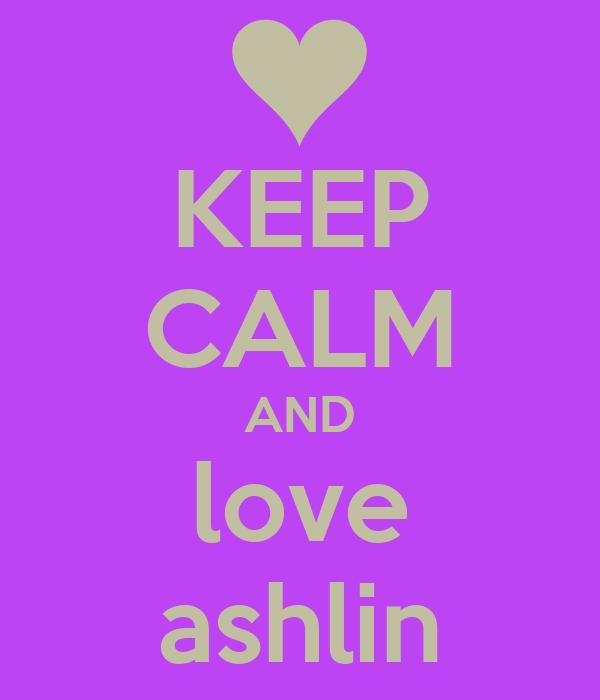 KEEP CALM AND love ashlin