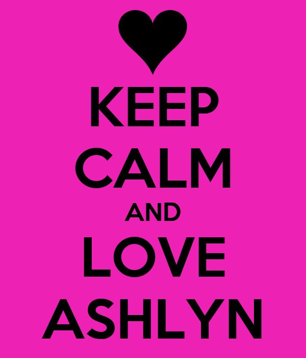 KEEP CALM AND LOVE ASHLYN