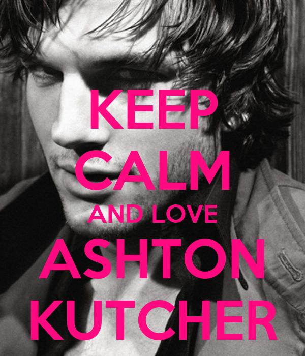 KEEP CALM AND LOVE ASHTON KUTCHER
