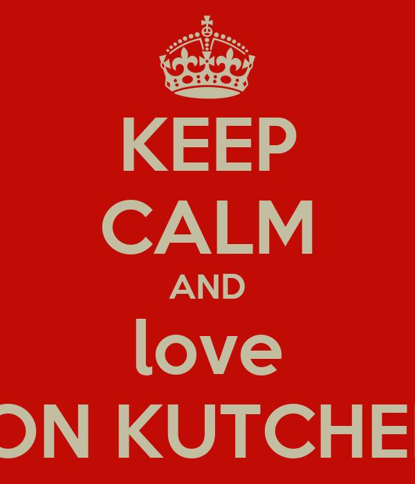 KEEP CALM AND love ASHTON KUTCHER XXX