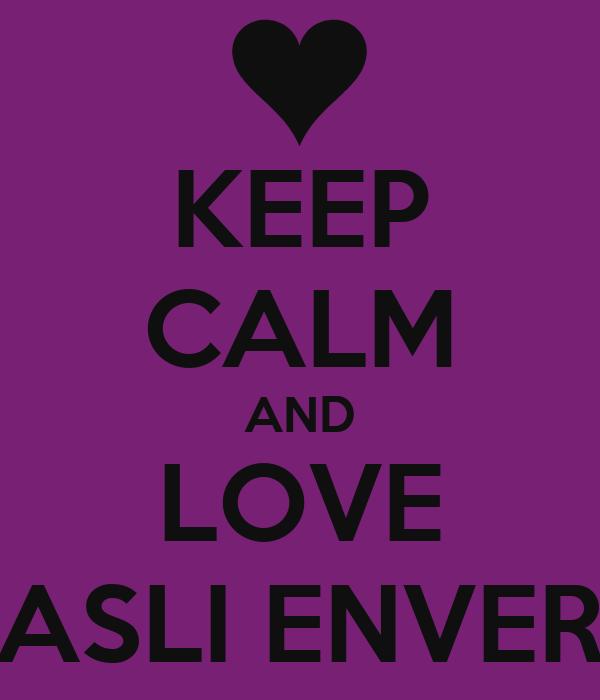 KEEP CALM AND LOVE ASLI ENVER