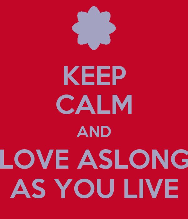 KEEP CALM AND LOVE ASLONG AS YOU LIVE