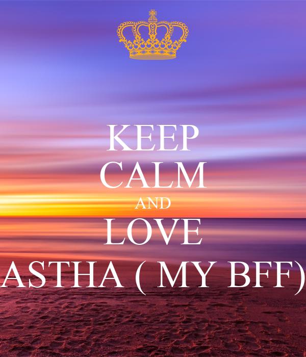 KEEP CALM AND LOVE ASTHA ( MY BFF)