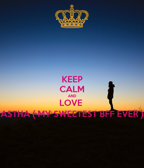 KEEP CALM AND LOVE  ASTHA ( MY SWEETEST BFF EVER )