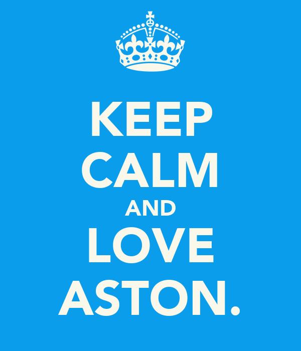 KEEP CALM AND LOVE ASTON.