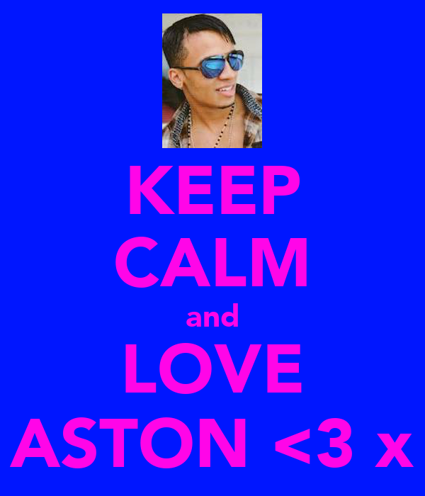 KEEP CALM and LOVE ASTON <3 x