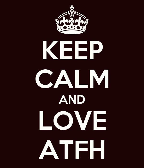 KEEP CALM AND LOVE ATFH