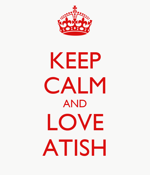 KEEP CALM AND LOVE ATISH