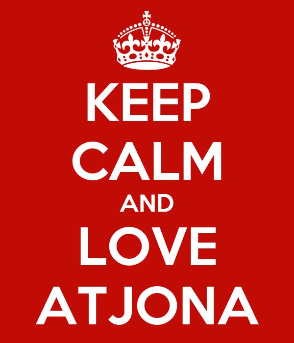 KEEP CALM AND LOVE ATJONA