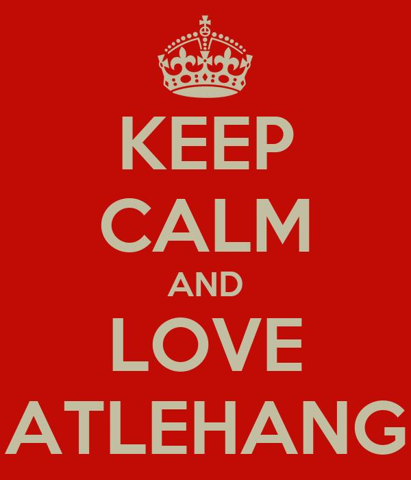 KEEP CALM AND LOVE ATLEHANG