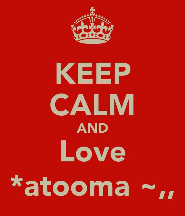 KEEP CALM AND Love *atooma ~,,